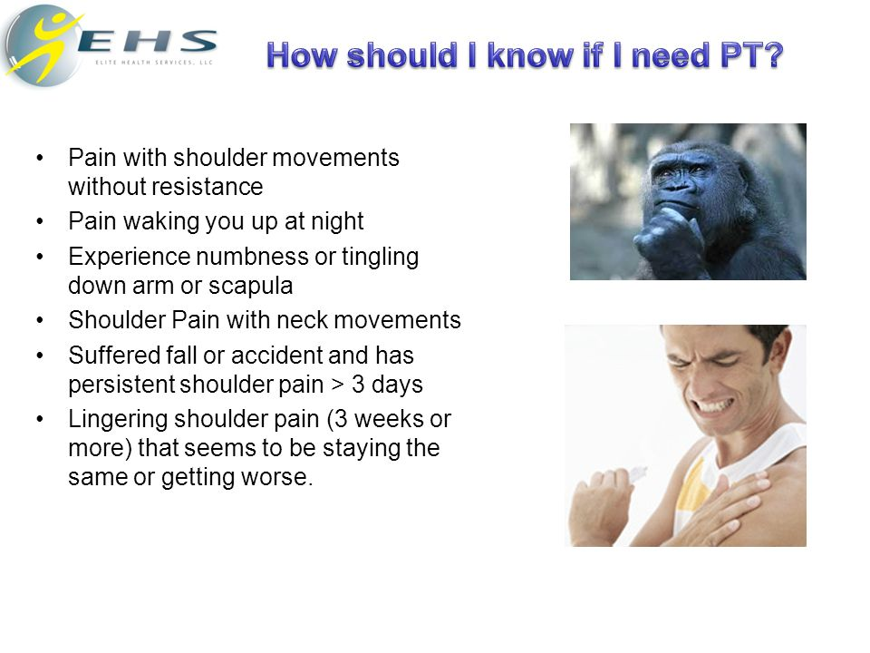 Pain with shoulder movements without resistance Pain waking you up at night Experience numbness or tingling down arm or scapula Shoulder Pain with nec