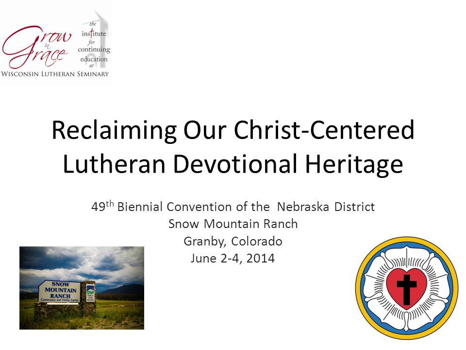 Reclaiming Our Christ-Centered Lutheran Devotional Heritage 49 th Biennial Convention of the Nebraska District Snow Mountain Ranch Granby, Colorado June 2-4, 2014