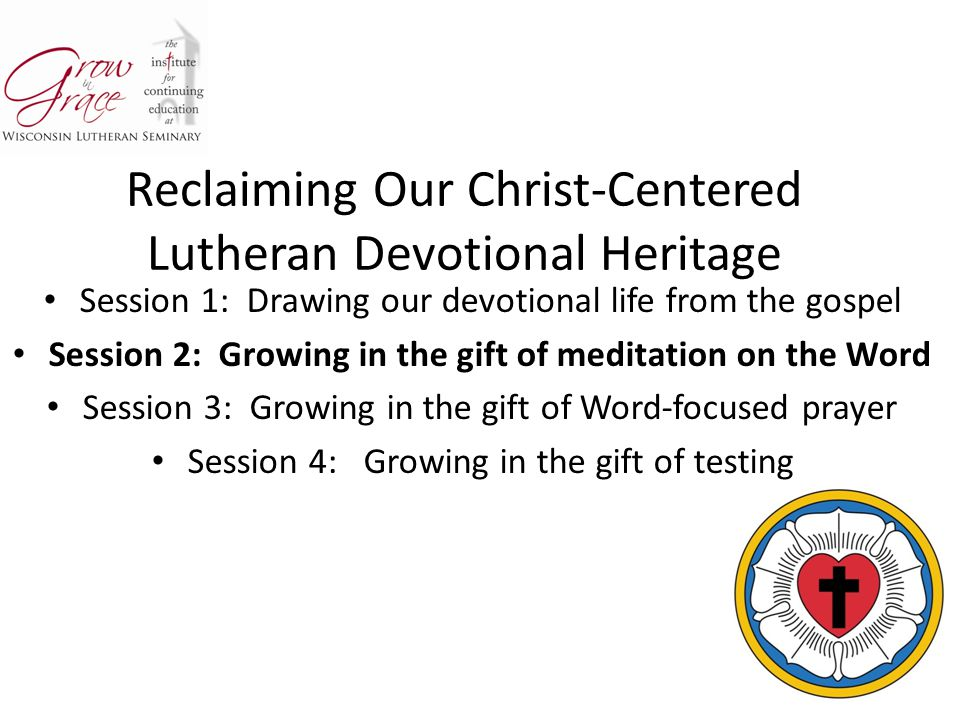 Reclaiming Our Christ-Centered Lutheran Devotional Heritage Session 1: Drawing our devotional life from the gospel Session 2: Growing in the gift of meditation on the Word Session 3: Growing in the gift of Word-focused prayer Session 4: Growing in the gift of testing
