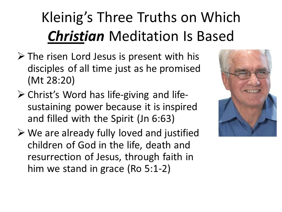 Kleinig's Three Truths on Which Christian Meditation Is Based  The risen Lord Jesus is present with his disciples of all time just as he promised (Mt 28:20)  Christ's Word has life-giving and life- sustaining power because it is inspired and filled with the Spirit (Jn 6:63)  We are already fully loved and justified children of God in the life, death and resurrection of Jesus, through faith in him we stand in grace (Ro 5:1-2)