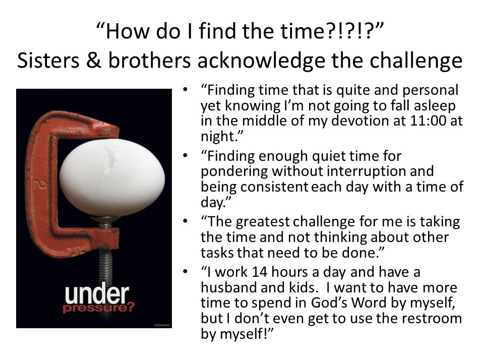 How do I find the time ! ! Sisters & brothers acknowledge the challenge Finding time that is quite and personal yet knowing I'm not going to fall asleep in the middle of my devotion at 11:00 at night. Finding enough quiet time for pondering without interruption and being consistent each day with a time of day. The greatest challenge for me is taking the time and not thinking about other tasks that need to be done. I work 14 hours a day and have a husband and kids.