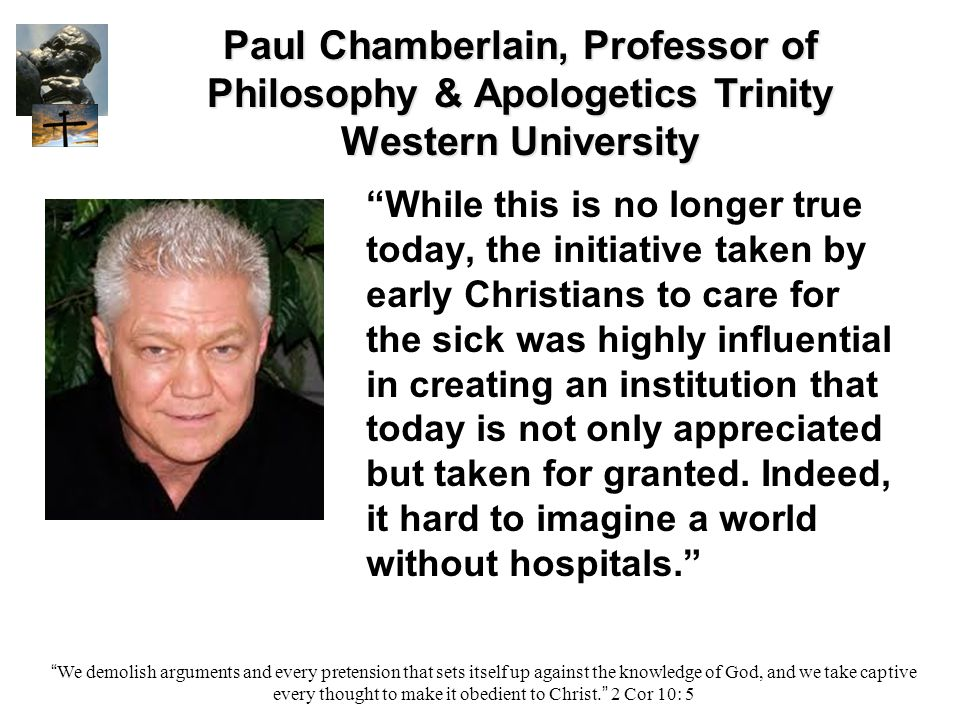 Paul Chamberlain, Professor of Philosophy & Apologetics Trinity Western University While this is no longer true today, the initiative taken by early Christians to care for the sick was highly influential in creating an institution that today is not only appreciated but taken for granted.