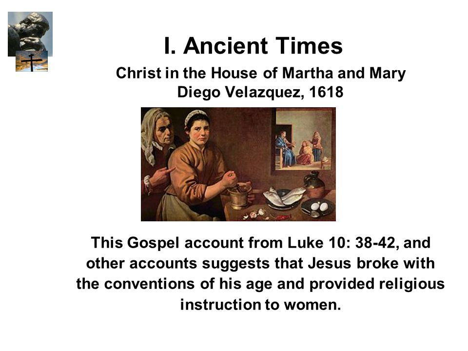 I. Ancient Times Christ in the House of Martha and Mary Diego Velazquez, 1618 This Gospel account from Luke 10: 38-42, and other accounts suggests tha