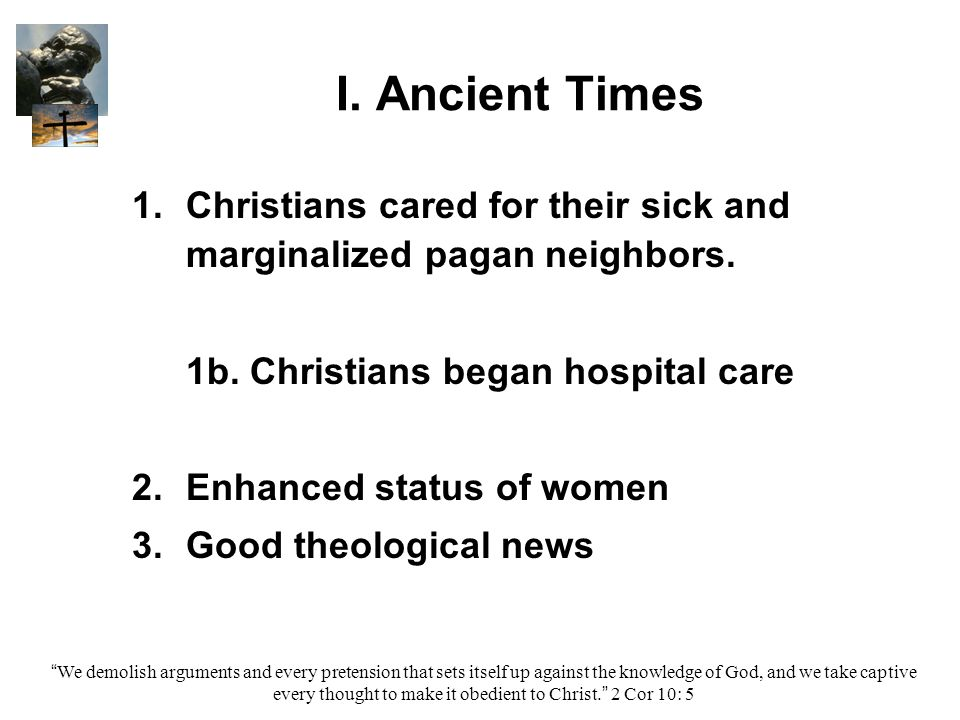 I. Ancient Times 1. 1.Christians cared for their sick and marginalized pagan neighbors.