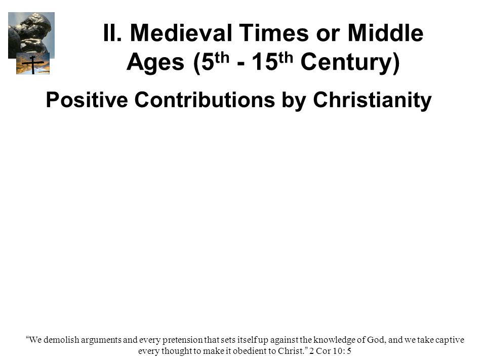 """II. Medieval Times or Middle Ages (5 th - 15 th Century) Positive Contributions by Christianity """"We demolish arguments and every pretension that sets"""
