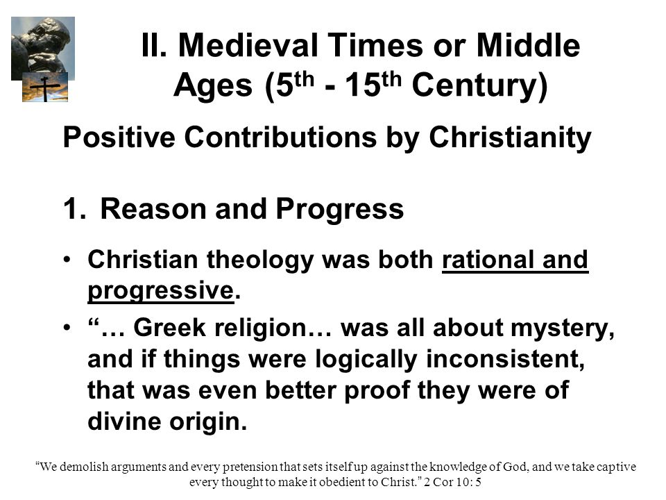 II. Medieval Times or Middle Ages (5 th - 15 th Century) Positive Contributions by Christianity 1. 1.Reason and Progress Christian theology was both r