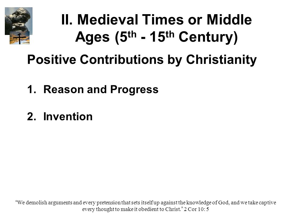 """II. Medieval Times or Middle Ages (5 th - 15 th Century) Positive Contributions by Christianity 1. 1.Reason and Progress 2. 2.Invention """"We demolish a"""