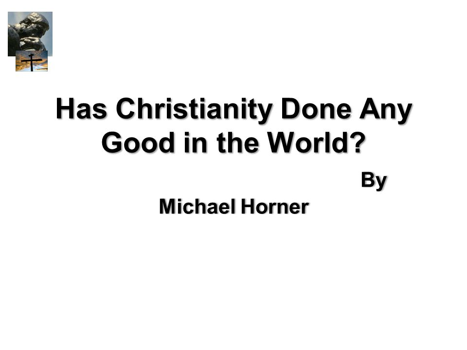 Has Christianity Done Any Good in the World? By Michael Horner