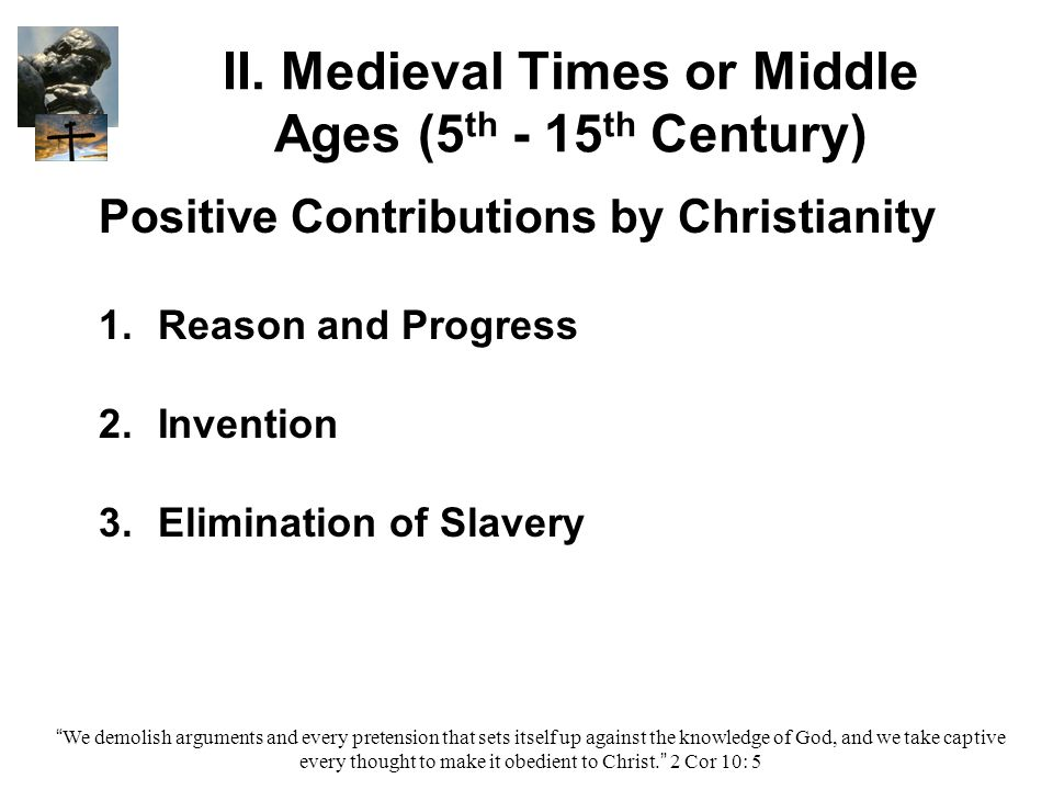 II. Medieval Times or Middle Ages (5 th - 15 th Century) Positive Contributions by Christianity 1. 1.Reason and Progress 2. 2.Invention 3. 3.Eliminati