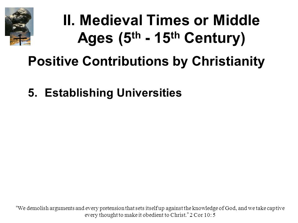 """II. Medieval Times or Middle Ages (5 th - 15 th Century) Positive Contributions by Christianity 5. 5.Establishing Universities """"We demolish arguments"""