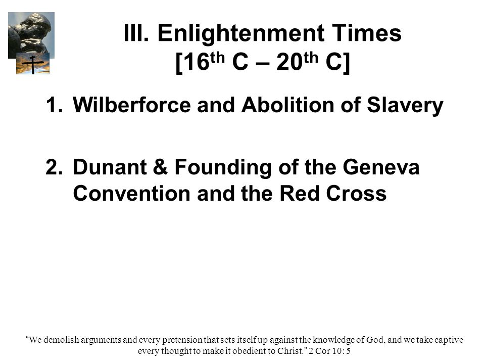 III. Enlightenment Times [16 th C – 20 th C] 1. 1.Wilberforce and Abolition of Slavery 2. 2.Dunant & Founding of the Geneva Convention and the Red Cro