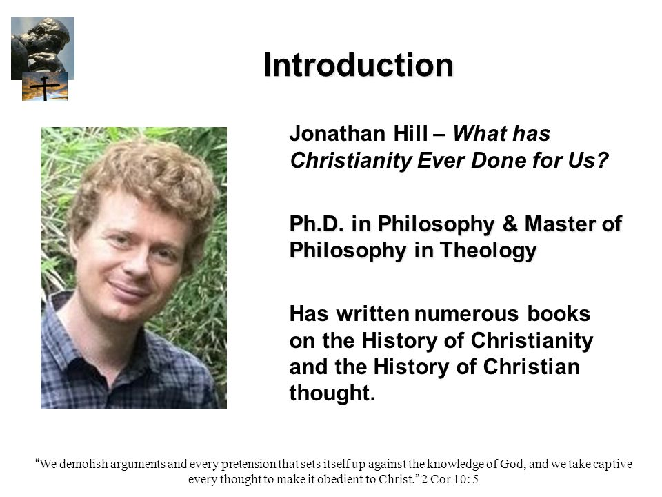 Introduction We demolish arguments and every pretension that sets itself up against the knowledge of God, and we take captive every thought to make it obedient to Christ. 2 Cor 10: 5 Jonathan Hill – What has Christianity Ever Done for Us.