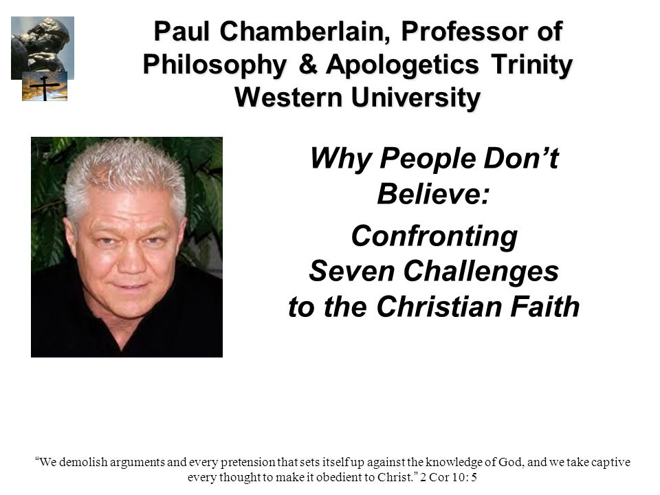 Paul Chamberlain, Professor of Philosophy & Apologetics Trinity Western University Why People Don't Believe: Confronting Seven Challenges to the Christian Faith We demolish arguments and every pretension that sets itself up against the knowledge of God, and we take captive every thought to make it obedient to Christ. 2 Cor 10: 5