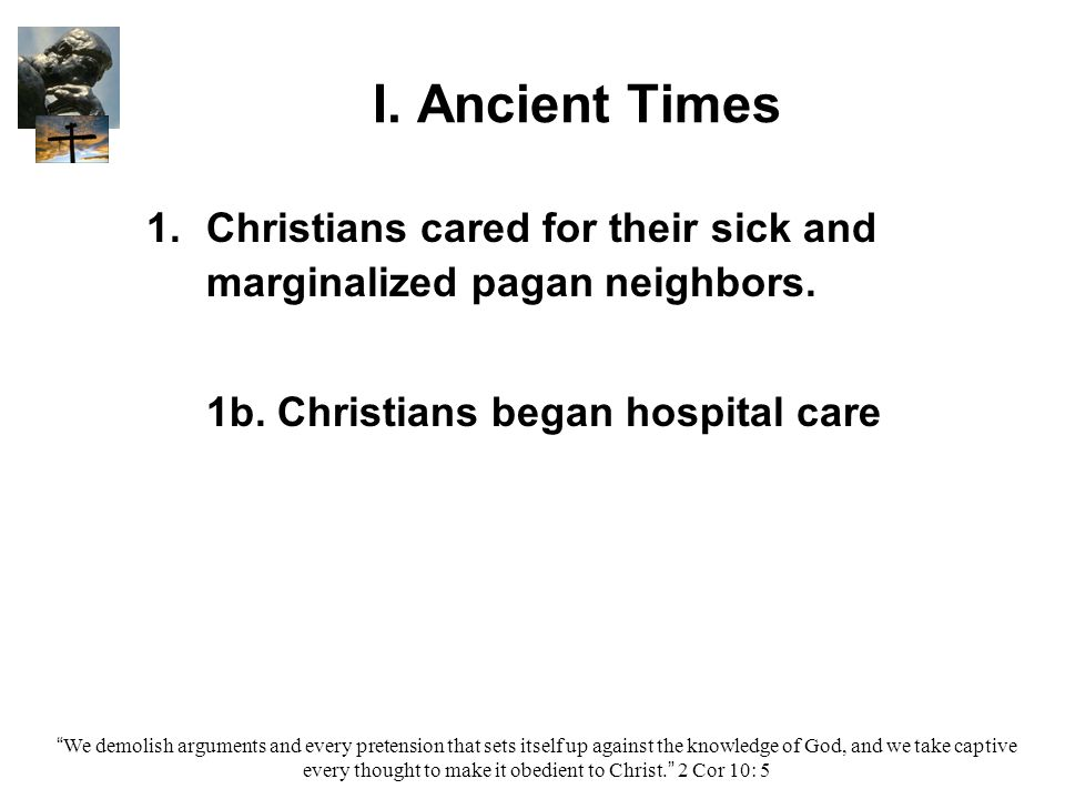 """I. Ancient Times 1. 1.Christians cared for their sick and marginalized pagan neighbors. 1b. Christians began hospital care """"We demolish arguments and"""