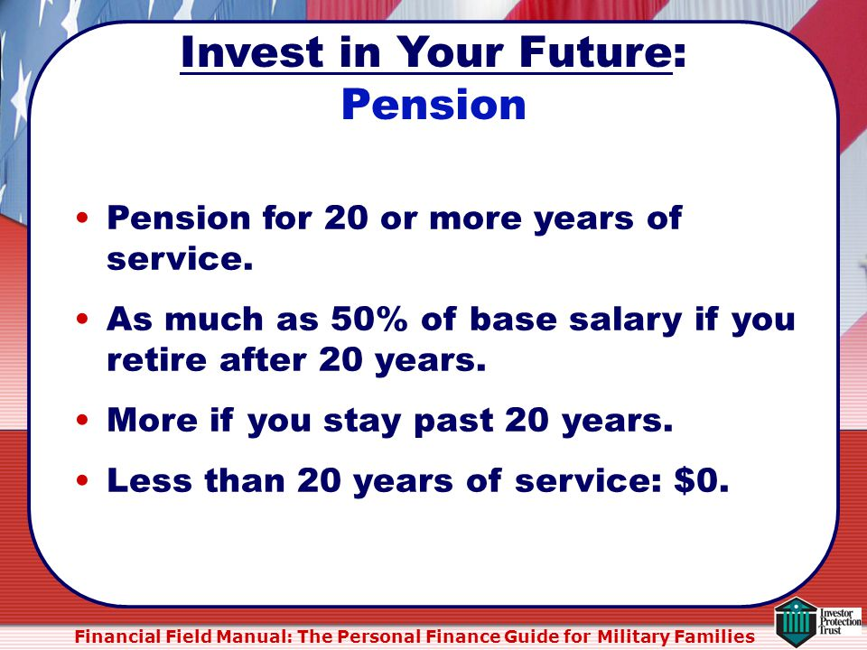Financial Field Manual: The Personal Finance Guide for Military Families Pension for 20 or more years of service.