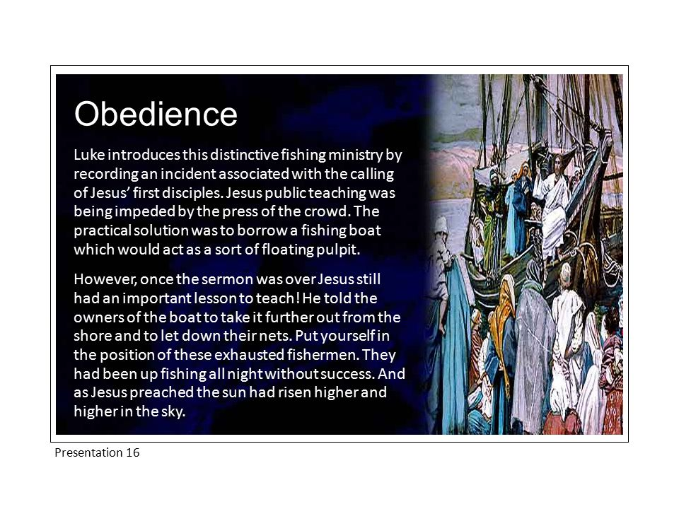 Presentation 16 Obedience Luke introduces this distinctive fishing ministry by recording an incident associated with the calling of Jesus' first disciples.