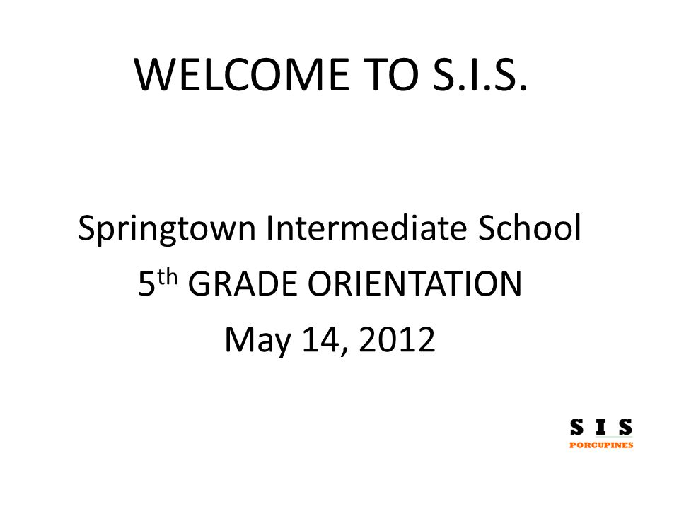 WELCOME TO S.I.S. Springtown Intermediate School 5 th GRADE ORIENTATION May 14, 2012