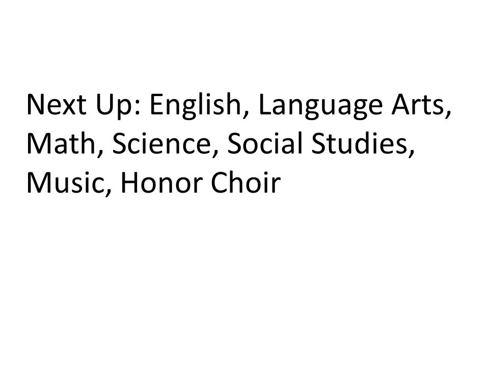 Next Up: English, Language Arts, Math, Science, Social Studies, Music, Honor Choir