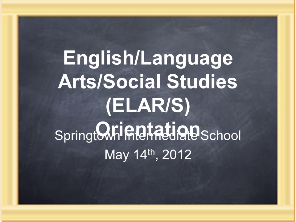 English/Language Arts/Social Studies (ELAR/S) Orientation Springtown Intermediate School May 14 th, 2012