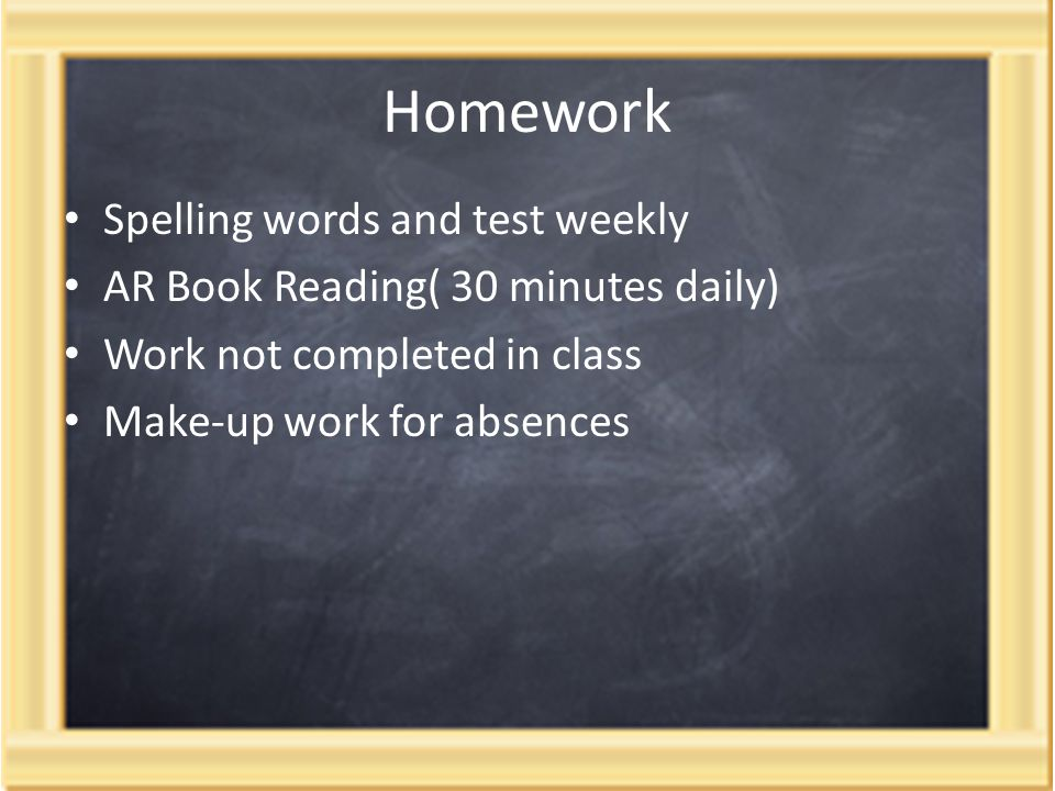Homework Spelling words and test weekly AR Book Reading( 30 minutes daily) Work not completed in class Make-up work for absences