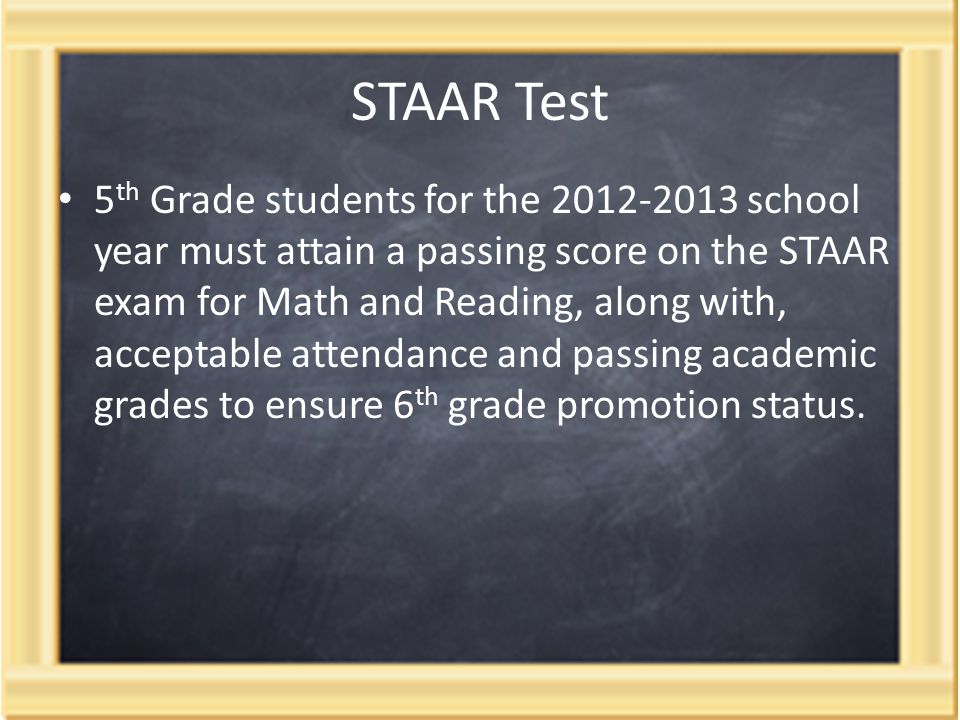 STAAR Test 5 th Grade students for the 2012-2013 school year must attain a passing score on the STAAR exam for Math and Reading, along with, acceptable attendance and passing academic grades to ensure 6 th grade promotion status.