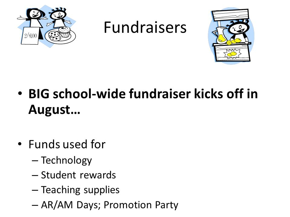 BIG school-wide fundraiser kicks off in August… Funds used for – Technology – Student rewards – Teaching supplies – AR/AM Days; Promotion Party Fundraisers
