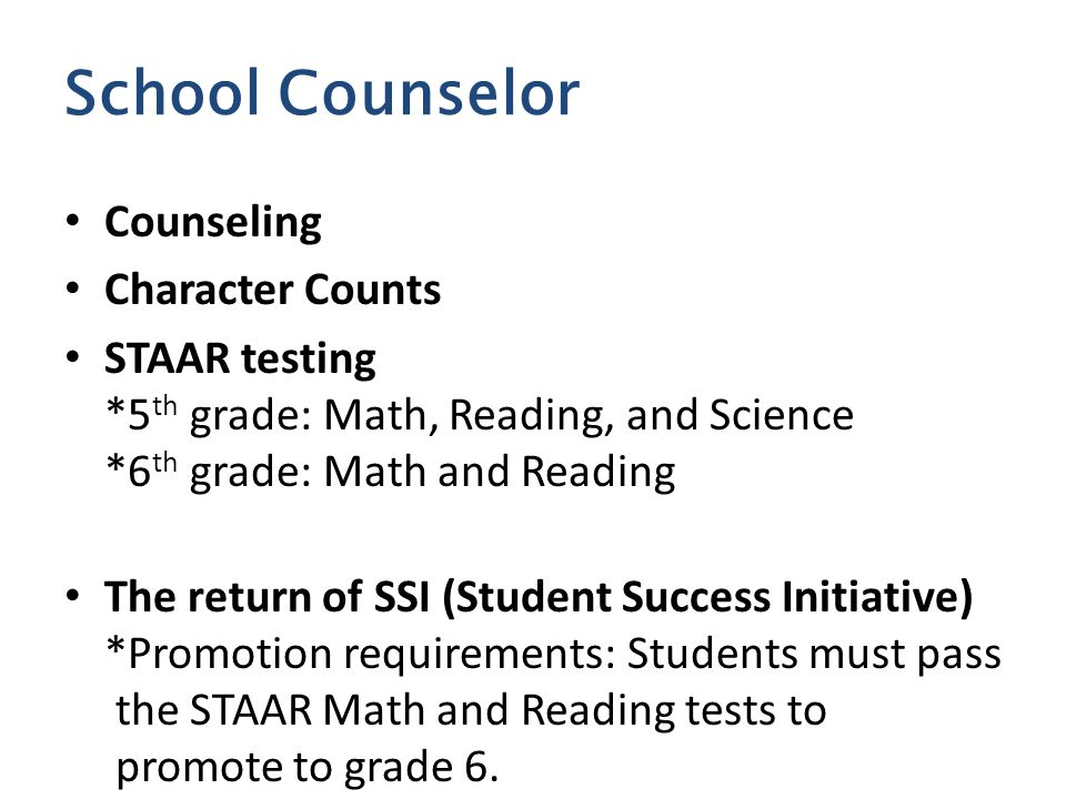 Counseling Character Counts STAAR testing *5 th grade: Math, Reading, and Science *6 th grade: Math and Reading The return of SSI (Student Success Initiative) *Promotion requirements: Students must pass the STAAR Math and Reading tests to promote to grade 6.
