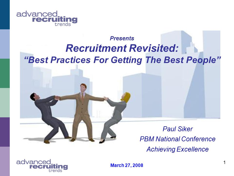 1 Presents Recruitment Revisited: Best Practices For Getting The Best People Paul Siker PBM National Conference Achieving Excellence March 27, 2008