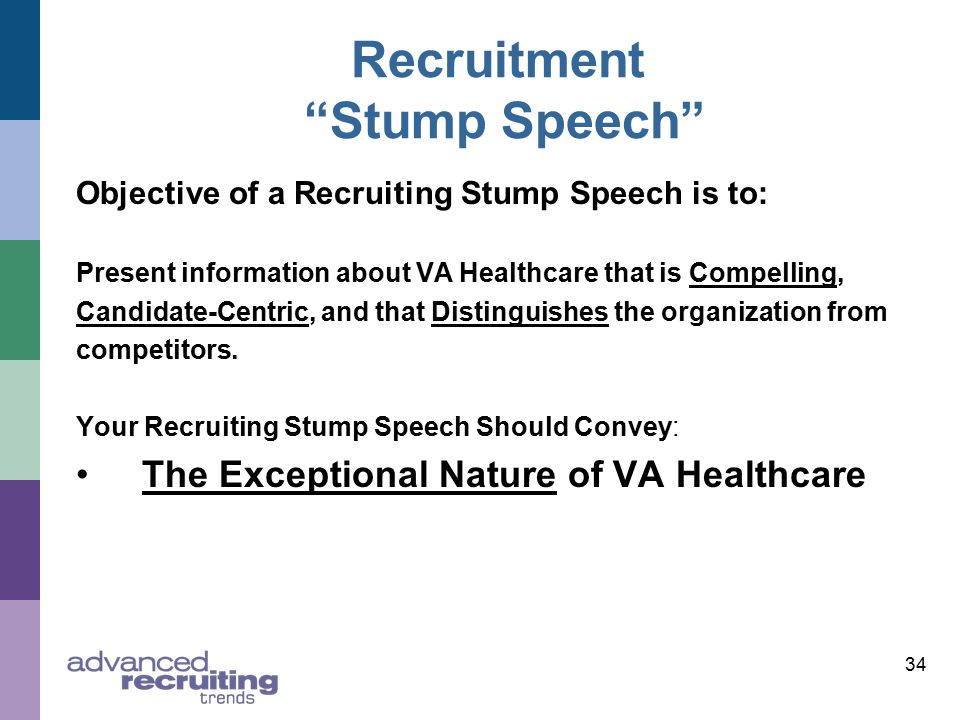 34 Recruitment Stump Speech Objective of a Recruiting Stump Speech is to: Present information about VA Healthcare that is Compelling, Candidate-Centric, and that Distinguishes the organization from competitors.