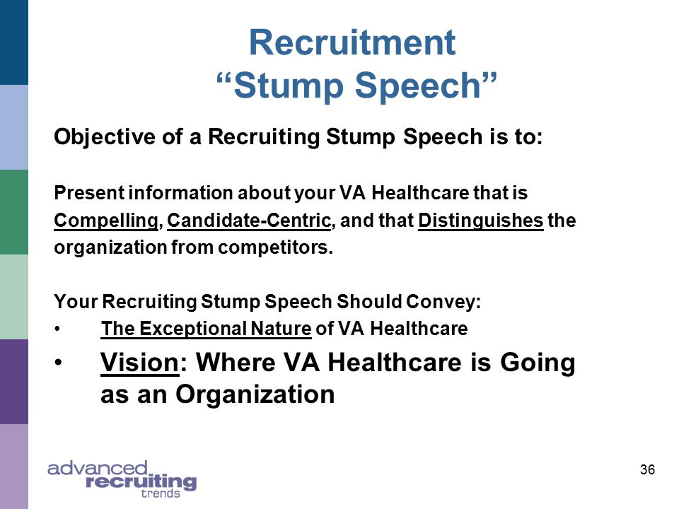 36 Recruitment Stump Speech Objective of a Recruiting Stump Speech is to: Present information about your VA Healthcare that is Compelling, Candidate-Centric, and that Distinguishes the organization from competitors.