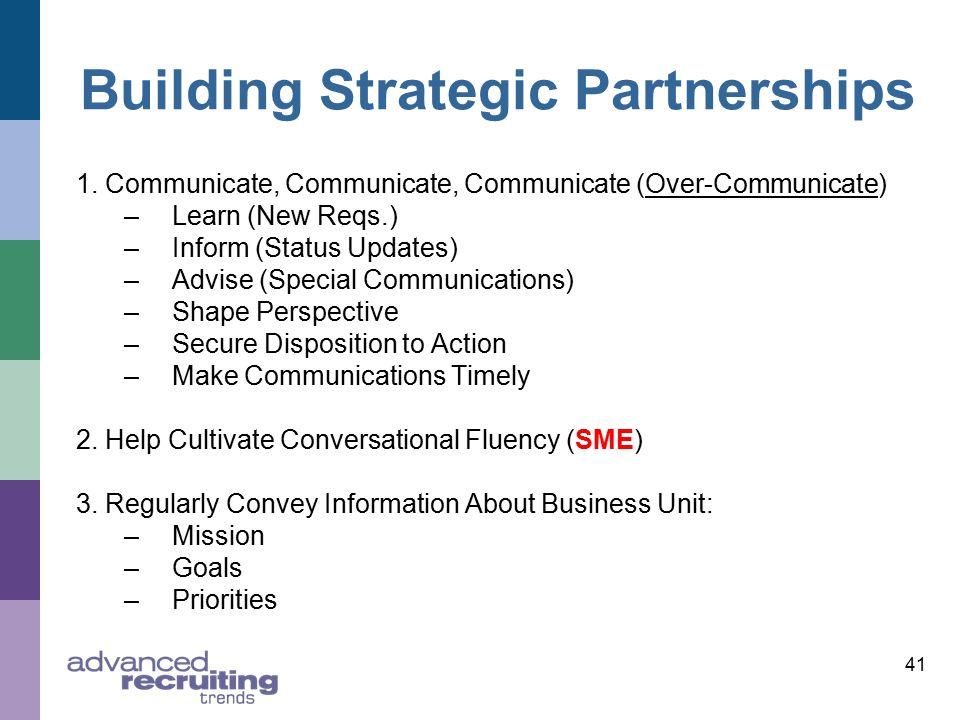 41 Building Strategic Partnerships 1. Communicate, Communicate, Communicate (Over-Communicate) –Learn (New Reqs.) –Inform (Status Updates) –Advise (Sp