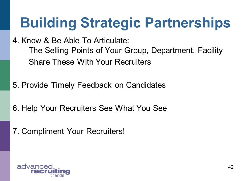 42 Building Strategic Partnerships 4. Know & Be Able To Articulate: The Selling Points of Your Group, Department, Facility Share These With Your Recru