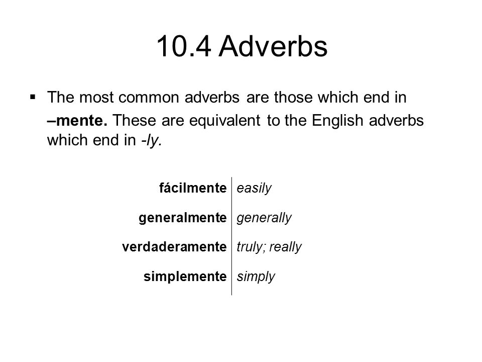 10.4 Adverbs  The most common adverbs are those which end in –mente. These are equivalent to the English adverbs which end in -ly. fácilmenteeasily g