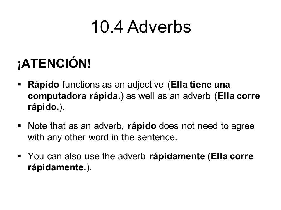 10.4 Adverbs ¡ATENCIÓN!  Rápido functions as an adjective (Ella tiene una computadora rápida.) as well as an adverb (Ella corre rápido.).  Note that