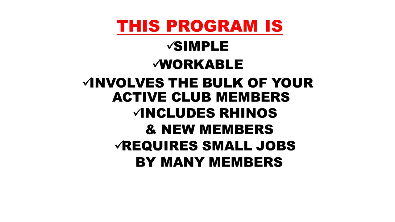 THIS PROGRAM IS SIMPLE WORKABLE INVOLVES THE BULK OF YOUR ACTIVE CLUB MEMBERS INCLUDES RHINOS & NEW MEMBERS REQUIRES SMALL JOBS BY MANY MEMBERS