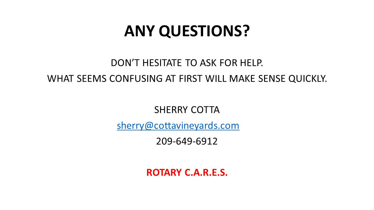 ANY QUESTIONS? DON'T HESITATE TO ASK FOR HELP. WHAT SEEMS CONFUSING AT FIRST WILL MAKE SENSE QUICKLY. SHERRY COTTA sherry@cottavineyards.com 209-649-6