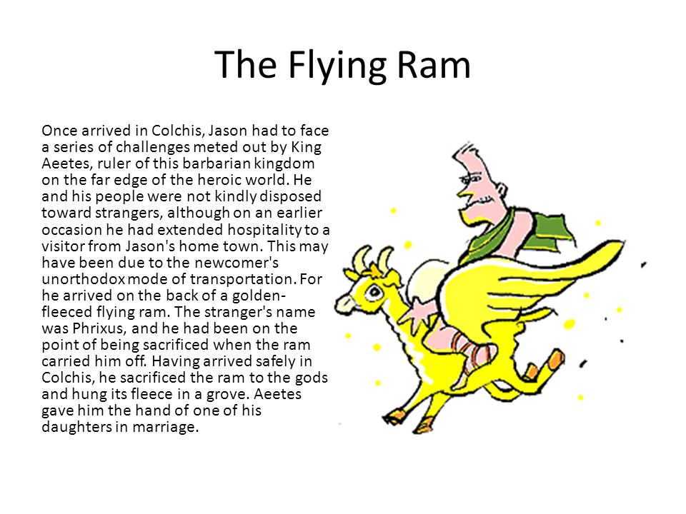 The Flying Ram Once arrived in Colchis, Jason had to face a series of challenges meted out by King Aeetes, ruler of this barbarian kingdom on the far