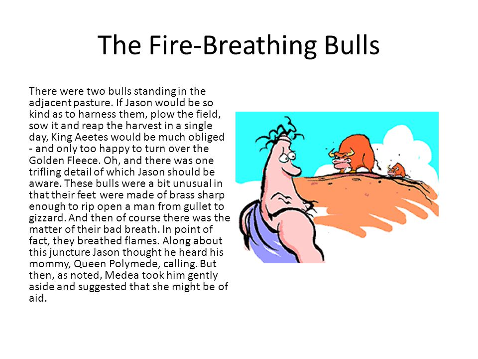 The Fire-Breathing Bulls There were two bulls standing in the adjacent pasture. If Jason would be so kind as to harness them, plow the field, sow it a