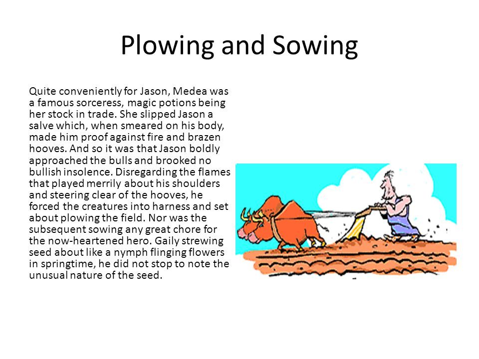 Plowing and Sowing Quite conveniently for Jason, Medea was a famous sorceress, magic potions being her stock in trade.