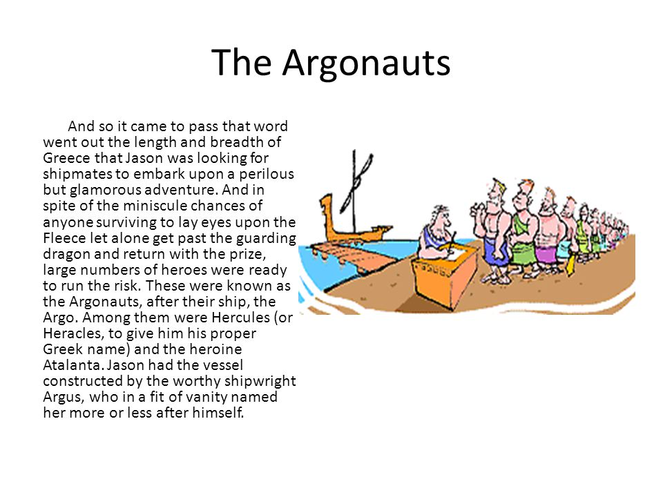 The Argonauts And so it came to pass that word went out the length and breadth of Greece that Jason was looking for shipmates to embark upon a perilou