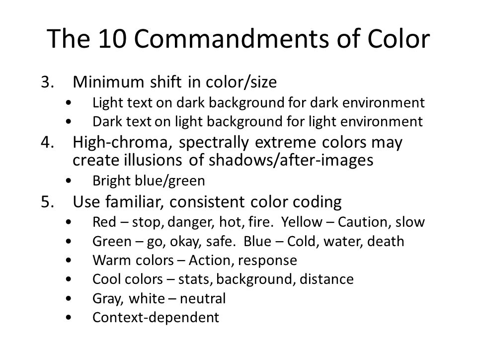 The 10 Commandments of Color 3.Minimum shift in color/size Light text on dark background for dark environment Dark text on light background for light environment 4.High-chroma, spectrally extreme colors may create illusions of shadows/after-images Bright blue/green 5.Use familiar, consistent color coding Red – stop, danger, hot, fire.