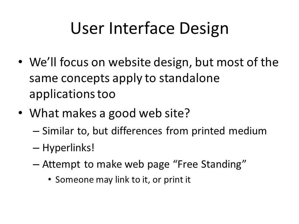 User Interface Design We'll focus on website design, but most of the same concepts apply to standalone applications too What makes a good web site.