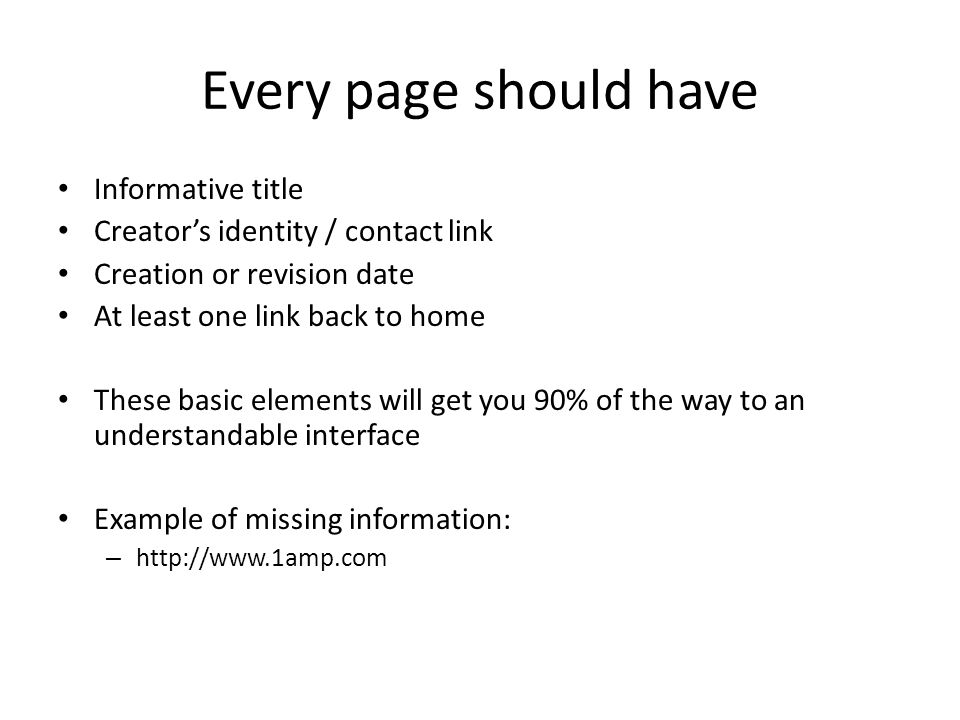 Every page should have Informative title Creator's identity / contact link Creation or revision date At least one link back to home These basic elements will get you 90% of the way to an understandable interface Example of missing information: – http://www.1amp.com