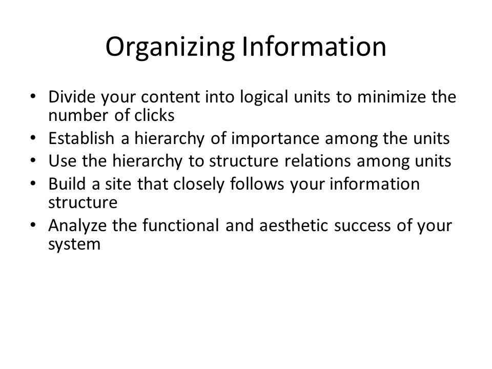 Organizing Information Divide your content into logical units to minimize the number of clicks Establish a hierarchy of importance among the units Use the hierarchy to structure relations among units Build a site that closely follows your information structure Analyze the functional and aesthetic success of your system