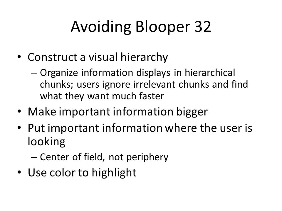 Avoiding Blooper 32 Construct a visual hierarchy – Organize information displays in hierarchical chunks; users ignore irrelevant chunks and find what they want much faster Make important information bigger Put important information where the user is looking – Center of field, not periphery Use color to highlight
