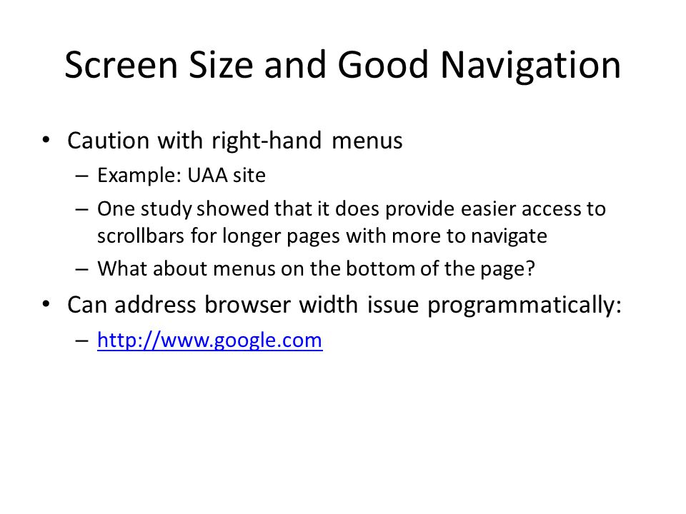 Screen Size and Good Navigation Caution with right-hand menus – Example: UAA site – One study showed that it does provide easier access to scrollbars for longer pages with more to navigate – What about menus on the bottom of the page.