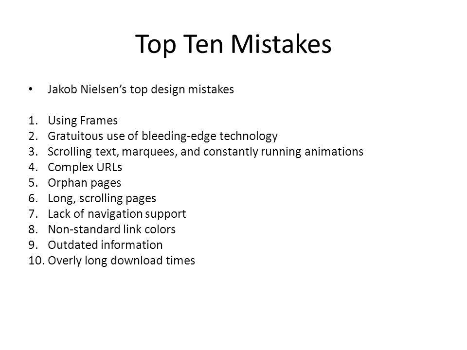 Top Ten Mistakes Jakob Nielsen's top design mistakes 1.Using Frames 2.Gratuitous use of bleeding-edge technology 3.Scrolling text, marquees, and constantly running animations 4.Complex URLs 5.Orphan pages 6.Long, scrolling pages 7.Lack of navigation support 8.Non-standard link colors 9.Outdated information 10.Overly long download times
