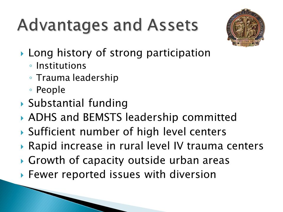  Long history of strong participation ◦ Institutions ◦ Trauma leadership ◦ People  Substantial funding  ADHS and BEMSTS leadership committed  Sufficient number of high level centers  Rapid increase in rural level IV trauma centers  Growth of capacity outside urban areas  Fewer reported issues with diversion