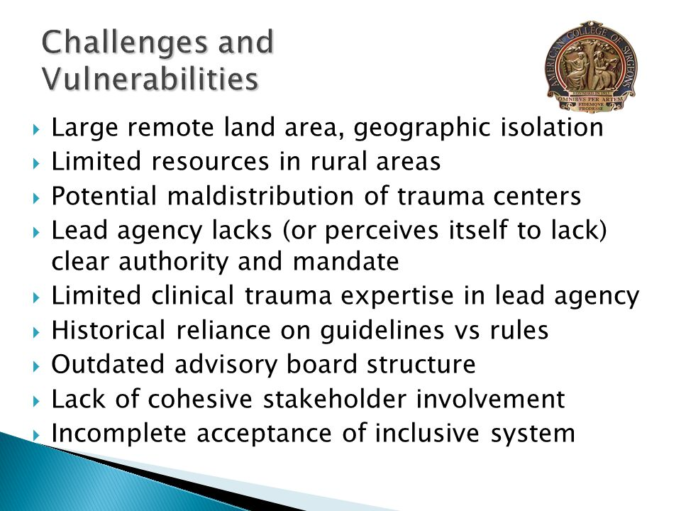  Large remote land area, geographic isolation  Limited resources in rural areas  Potential maldistribution of trauma centers  Lead agency lacks (or perceives itself to lack) clear authority and mandate  Limited clinical trauma expertise in lead agency  Historical reliance on guidelines vs rules  Outdated advisory board structure  Lack of cohesive stakeholder involvement  Incomplete acceptance of inclusive system