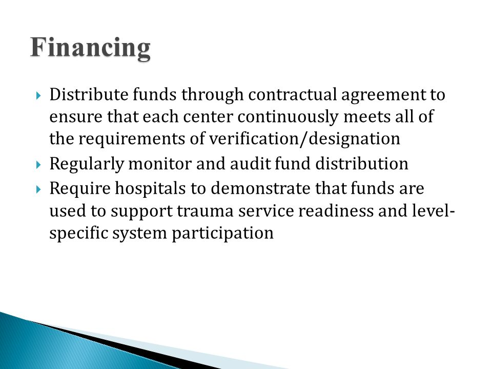 Financing  Distribute funds through contractual agreement to ensure that each center continuously meets all of the requirements of verification/designation  Regularly monitor and audit fund distribution  Require hospitals to demonstrate that funds are used to support trauma service readiness and level- specific system participation